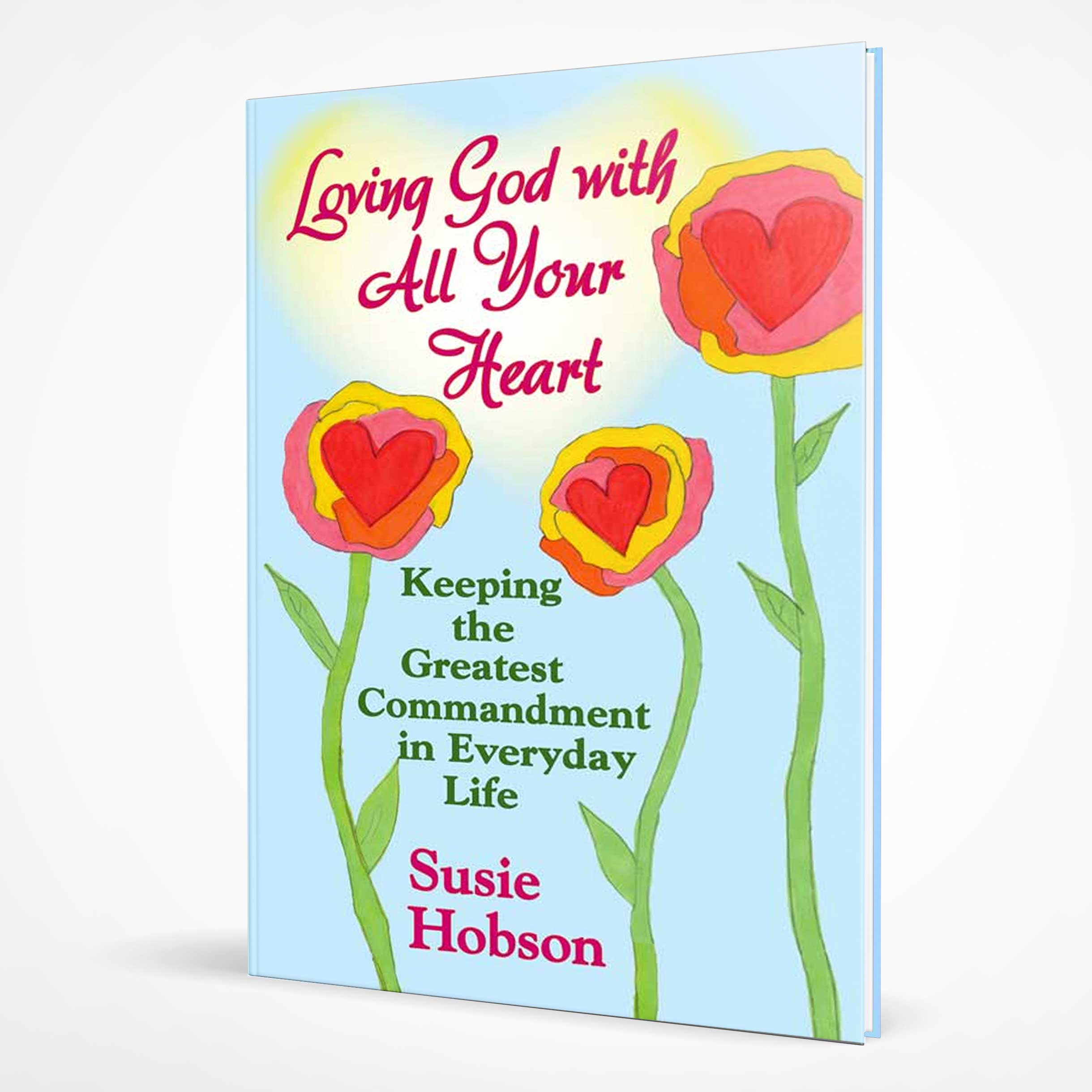 Loving God With All Your Heart: Keeping the Greatest Commandment in Everyday Life