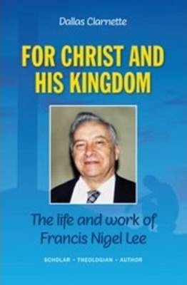 For Christ and His Kingdom: The Life and Work of Francis Nigel Lee